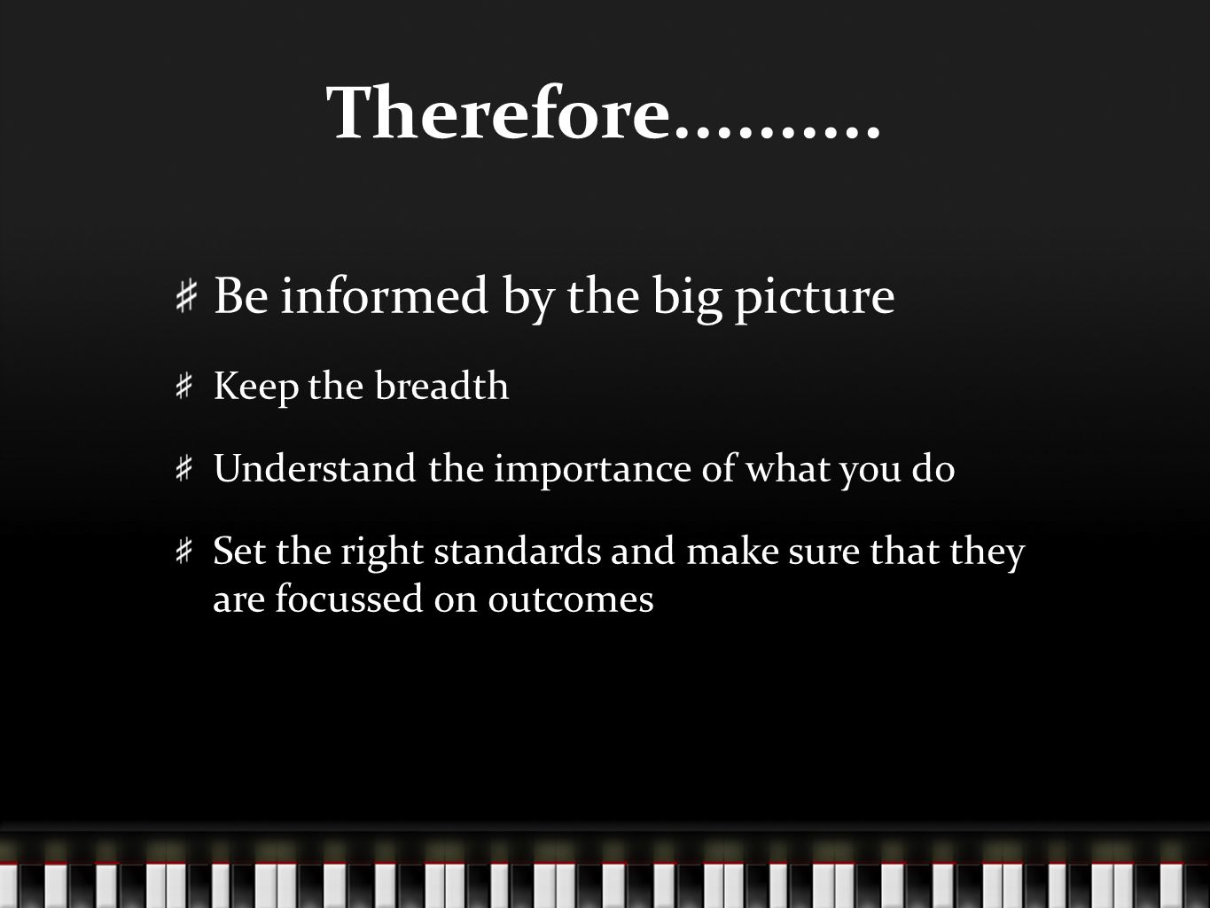 Therefore.......... Be informed by the big picture Keep the breadth Understand the importance of what you do Set the right standards and make sure tha