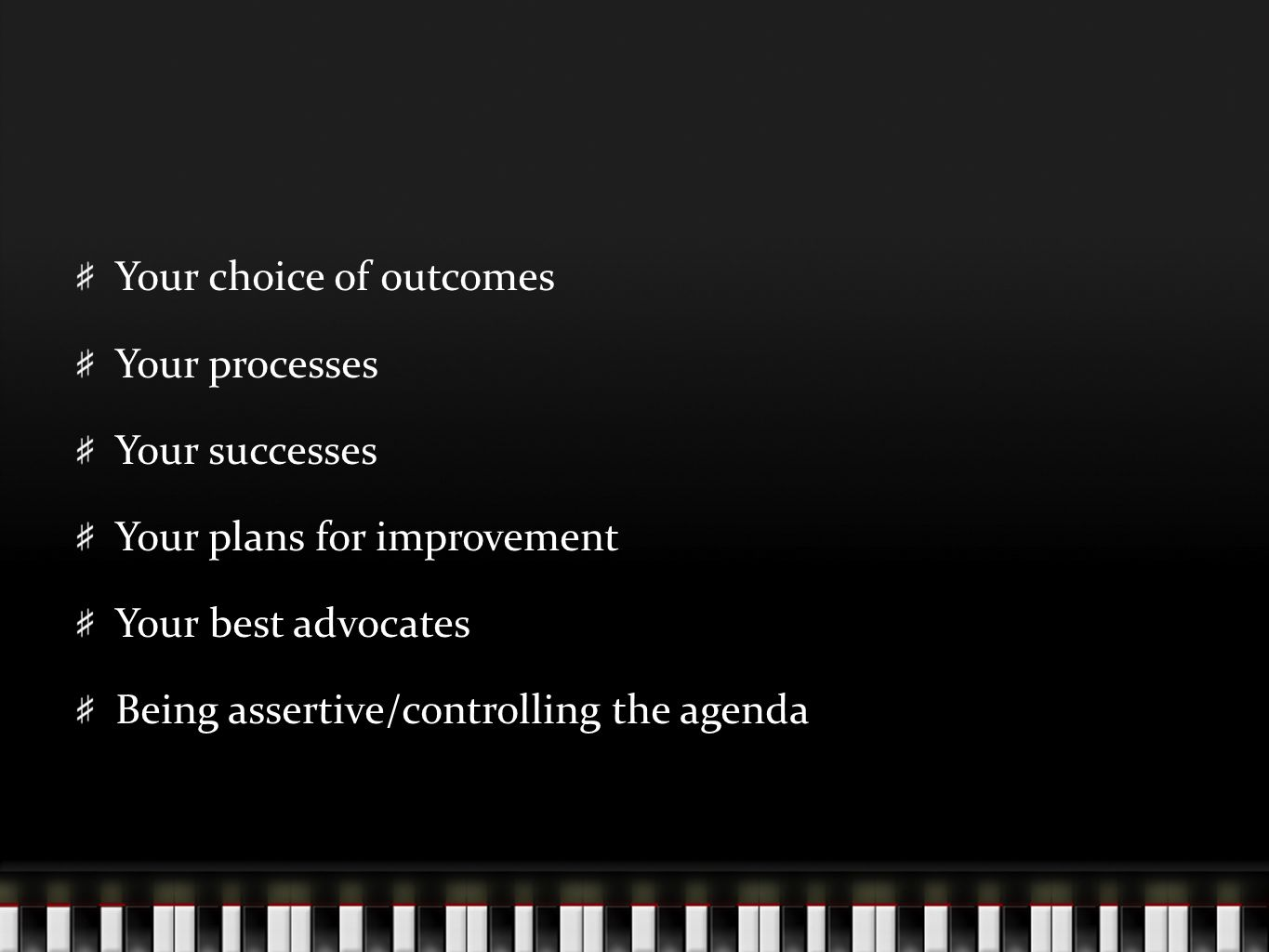 Your choice of outcomes Your processes Your successes Your plans for improvement Your best advocates Being assertive/controlling the agenda