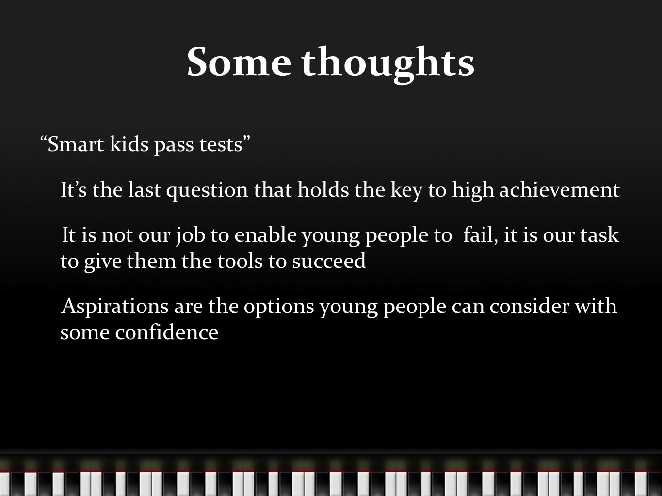Some thoughts Smart kids pass tests It's the last question that holds the key to high achievement It is not our job to enable young people to fail, it is our task to give them the tools to succeed Aspirations are the options young people can consider with some confidence
