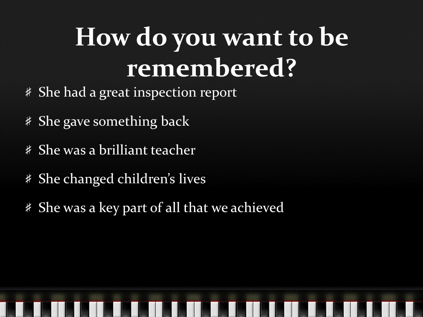 How do you want to be remembered? She had a great inspection report She gave something back She was a brilliant teacher She changed children's lives S