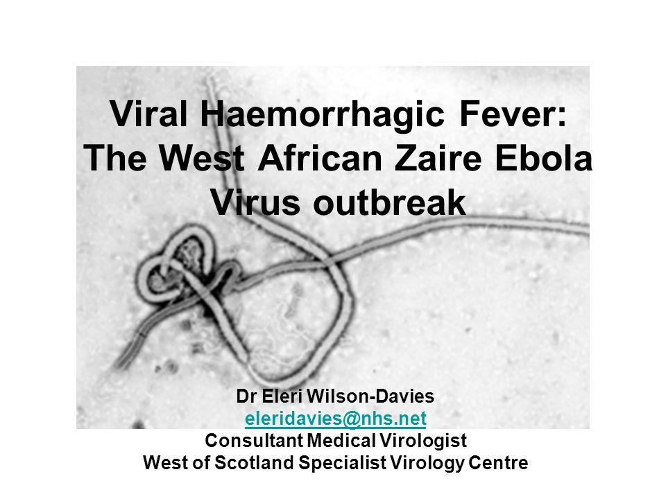 Viral Haemorrhagic Fever: The West African Zaire Ebola Virus outbreak Dr Eleri Wilson-Davies eleridavies@nhs.net Consultant Medical Virologist West of