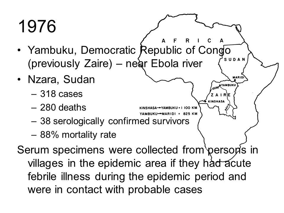 1976 Yambuku, Democratic Republic of Congo (previously Zaire) – near Ebola river Nzara, Sudan –318 cases –280 deaths –38 serologically confirmed survi