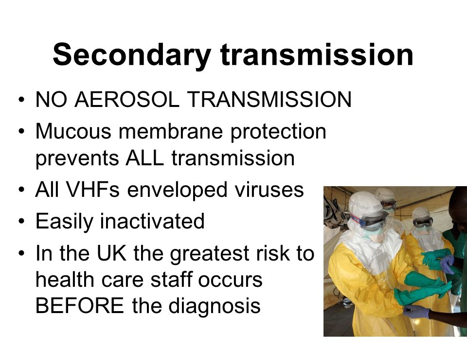 Secondary transmission NO AEROSOL TRANSMISSION Mucous membrane protection prevents ALL transmission All VHFs enveloped viruses Easily inactivated In t
