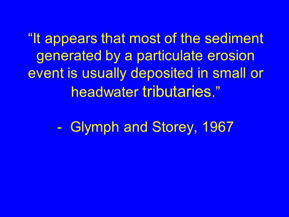 It appears that most of the sediment generated by a particulate erosion event is usually deposited in small or headwater tributaries. - Glymph and Storey, 1967