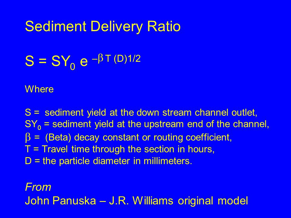 Sediment Delivery Ratio S = SY 0 e –  T (D)1/2 Where S = sediment yield at the down stream channel outlet, SY 0 = sediment yield at the upstream end of the channel,  = (Beta) decay constant or routing coefficient, T = Travel time through the section in hours, D = the particle diameter in millimeters.
