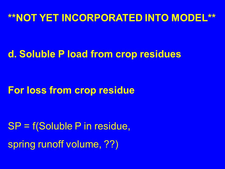 **NOT YET INCORPORATED INTO MODEL** d.Soluble P load from crop residues For loss from crop residue SP = f(Soluble P in residue, spring runoff volume, ??)
