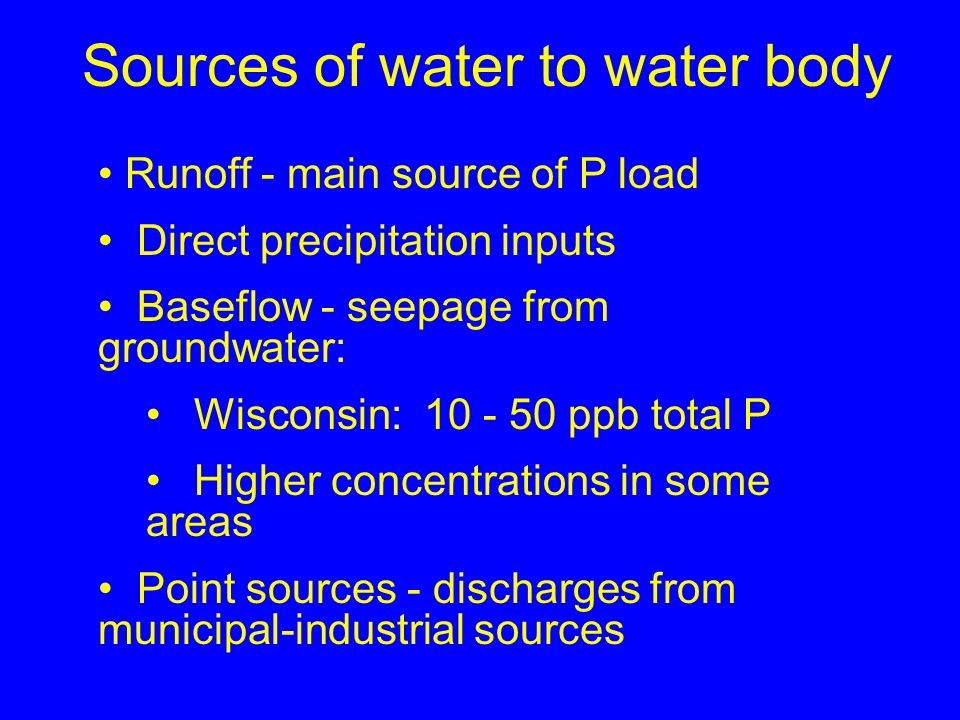Sources of water to water body Runoff - main source of P load Direct precipitation inputs Baseflow - seepage from groundwater: Wisconsin: 10 - 50 ppb total P Higher concentrations in some areas Point sources - discharges from municipal-industrial sources
