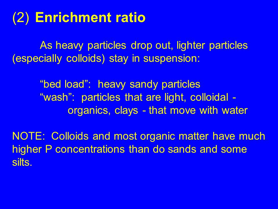 """(2) Enrichment ratio As heavy particles drop out, lighter particles (especially colloids) stay in suspension: """"bed load"""": heavy sandy particles """"wash"""""""