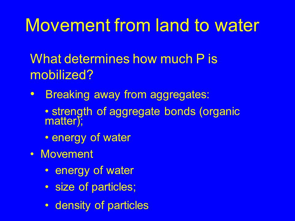 Movement from land to water What determines how much P is mobilized? Breaking away from aggregates: strength of aggregate bonds (organic matter); ener