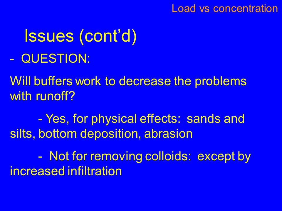 Issues (cont'd) Load vs concentration - QUESTION: Will buffers work to decrease the problems with runoff? - Yes, for physical effects: sands and silts