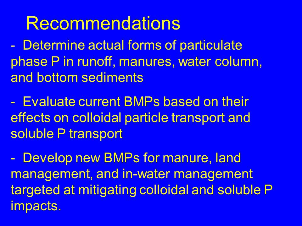 Recommendations - Determine actual forms of particulate phase P in runoff, manures, water column, and bottom sediments - Evaluate current BMPs based on their effects on colloidal particle transport and soluble P transport - Develop new BMPs for manure, land management, and in-water management targeted at mitigating colloidal and soluble P impacts.
