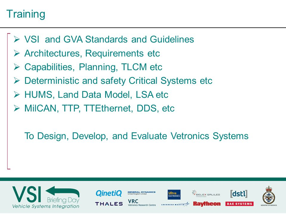 Vetronics Verification & Validation Testbed  A flexible embedded systems network  Based on VSI standards and guidelines  Modular and Reconfigurable  Service-Oriented Architecture  Heterogeneous networks  Evaluates current and future vetronics networks and systems  Dedicated Stimulus lines Technologies in the VVV rig  MilCAN-A  Ethernet  TTP  FlexRay