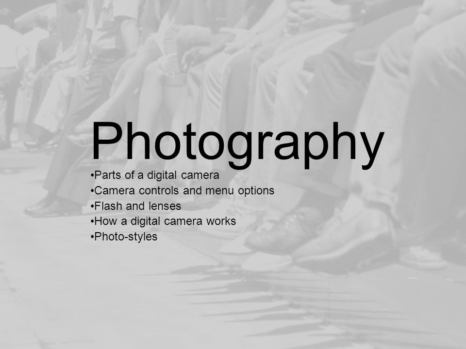 Photography Parts of a digital camera Camera controls and menu options Flash and lenses How a digital camera works Photo-styles