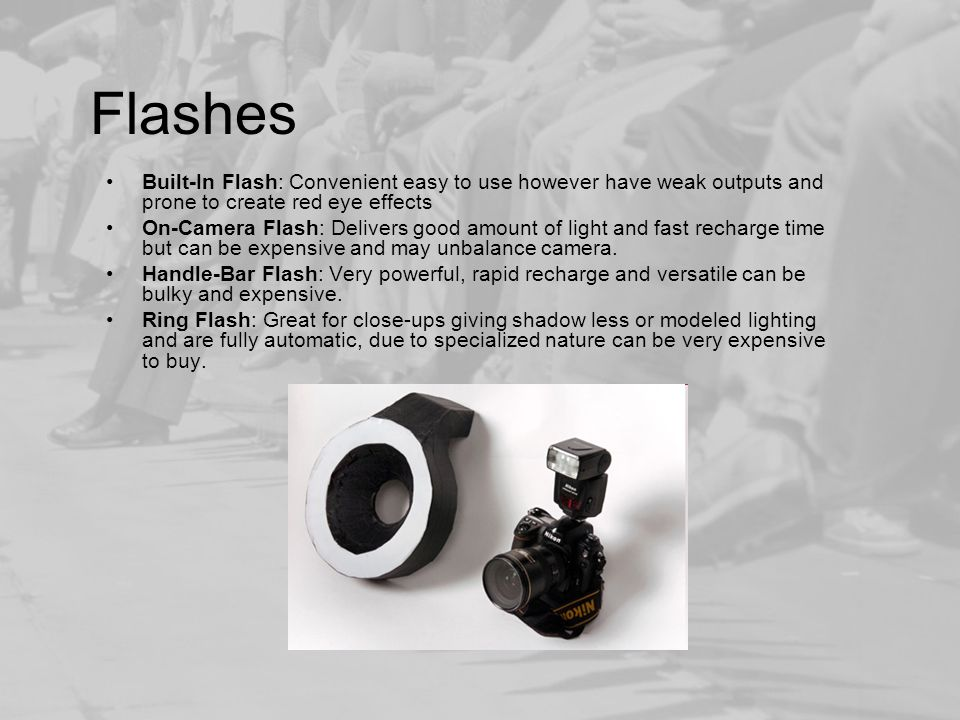 Flashes Built-In Flash: Convenient easy to use however have weak outputs and prone to create red eye effects On-Camera Flash: Delivers good amount of