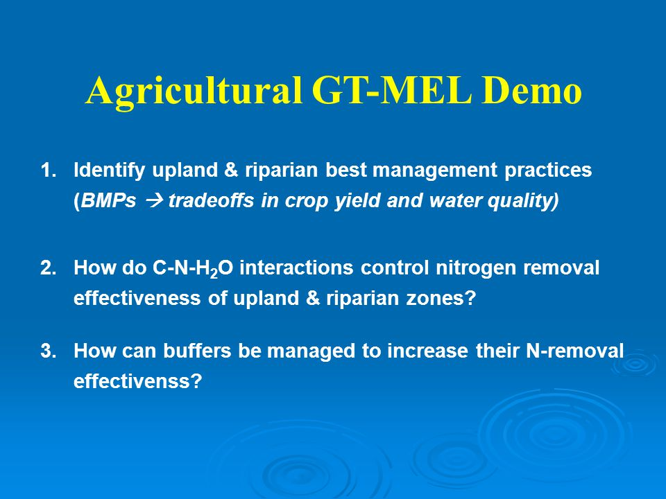 Agricultural GT-MEL Demo 1.Identify upland & riparian best management practices (BMPs  tradeoffs in crop yield and water quality) 2.How do C-N-H 2 O interactions control nitrogen removal effectiveness of upland & riparian zones.