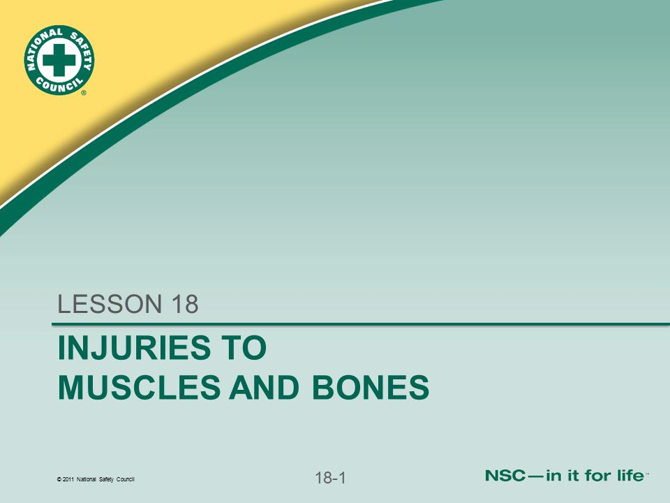 © 2011 National Safety Council 18-22 Emergency Care of Musculoskeletal Injuries (continued) Stabilize injured extremity manually Support above and below injury If appropriate, splint extremity Follow local protocol for oxygen With traumatic amputation of a body part, care for amputated part after stabilizing patient