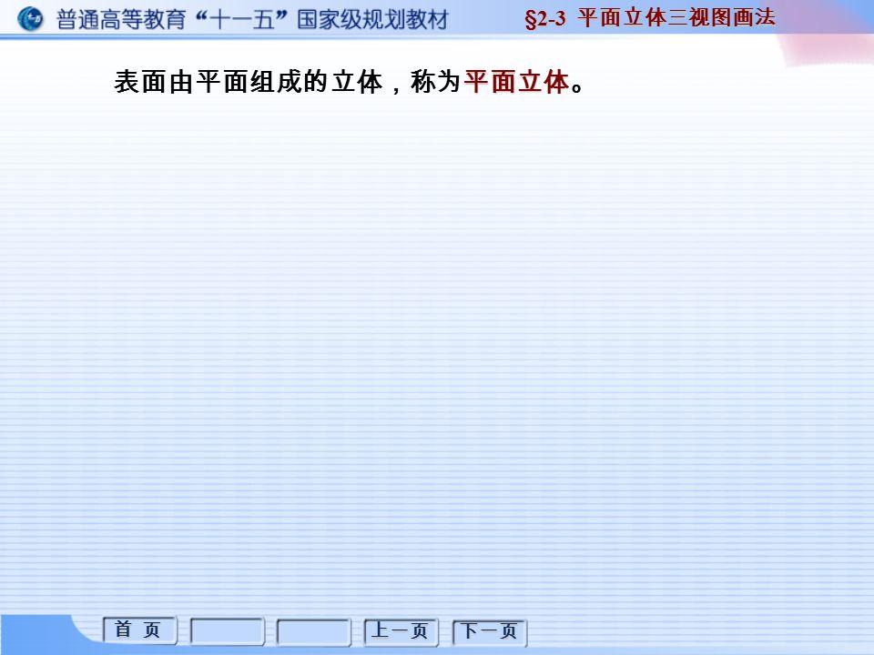 首 页 首 页 上一页 下一页 平面立体 表面由平面组成的立体,称为平面立体。 §2-3 平面立体三视图画法