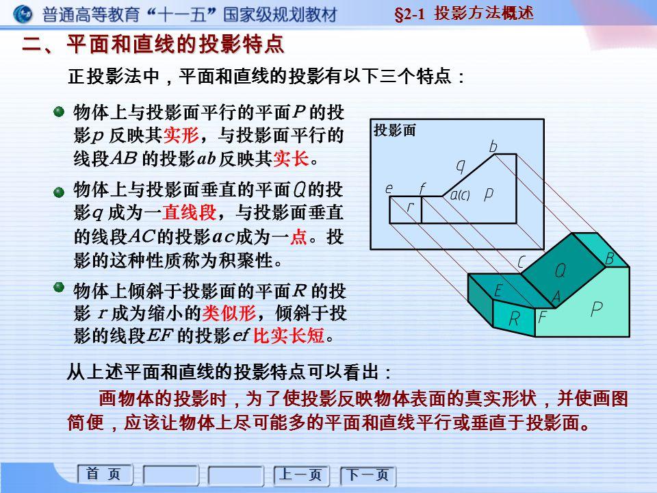 首 页 首 页 上一页 下一页 二、平面和直线的投影特点 §2-1 投影方法概述 从上述平面和直线的投影特点可以看出: 画物体的投影时,为了使投影反映物体表面的真实形状,并使画图 简便,应该让物体上尽可能多的平面和直线平行或垂直于投影面。 正投影法中,平面和直线的投影有以下三个特点: