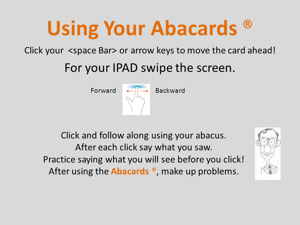 Click your or arrow keys to move the card ahead! For your IPAD swipe the screen. Using Your Abacards ® Click and follow along using your abacus. After