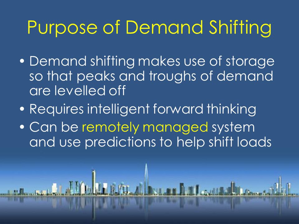 Purpose of Demand Shifting Demand shifting makes use of storage so that peaks and troughs of demand are levelled off Requires intelligent forward thinking Can be remotely managed system and use predictions to help shift loads