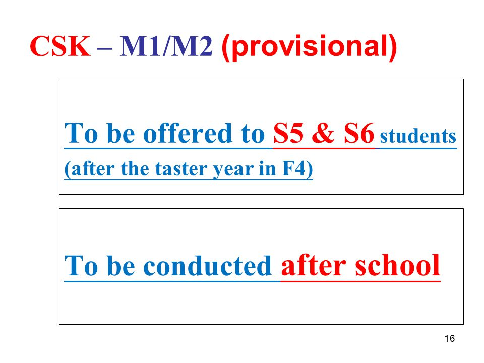 16 CSK – M1/M2 (provisional) To be conducted after school To be offered to S5 & S6 students (after the taster year in F4)