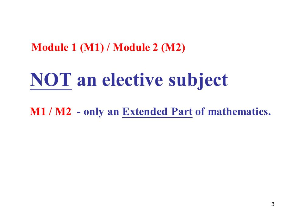 3 Module 1 (M1) / Module 2 (M2) NOT an elective subject M1 / M2 - only an Extended Part of mathematics.