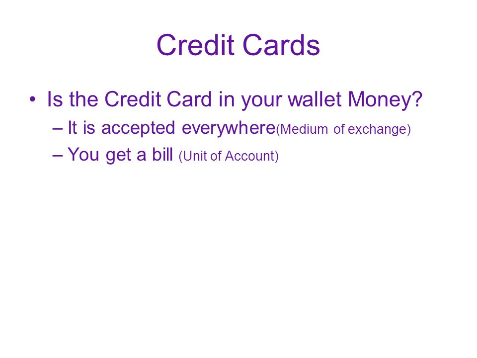 Credit Cards Is the Credit Card in your wallet Money? –It is accepted everywhere (Medium of exchange) –You get a bill (Unit of Account)