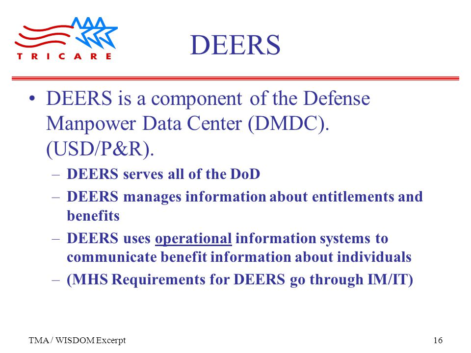 TMA / WISDOM Excerpt16 DEERS DEERS is a component of the Defense Manpower Data Center (DMDC).