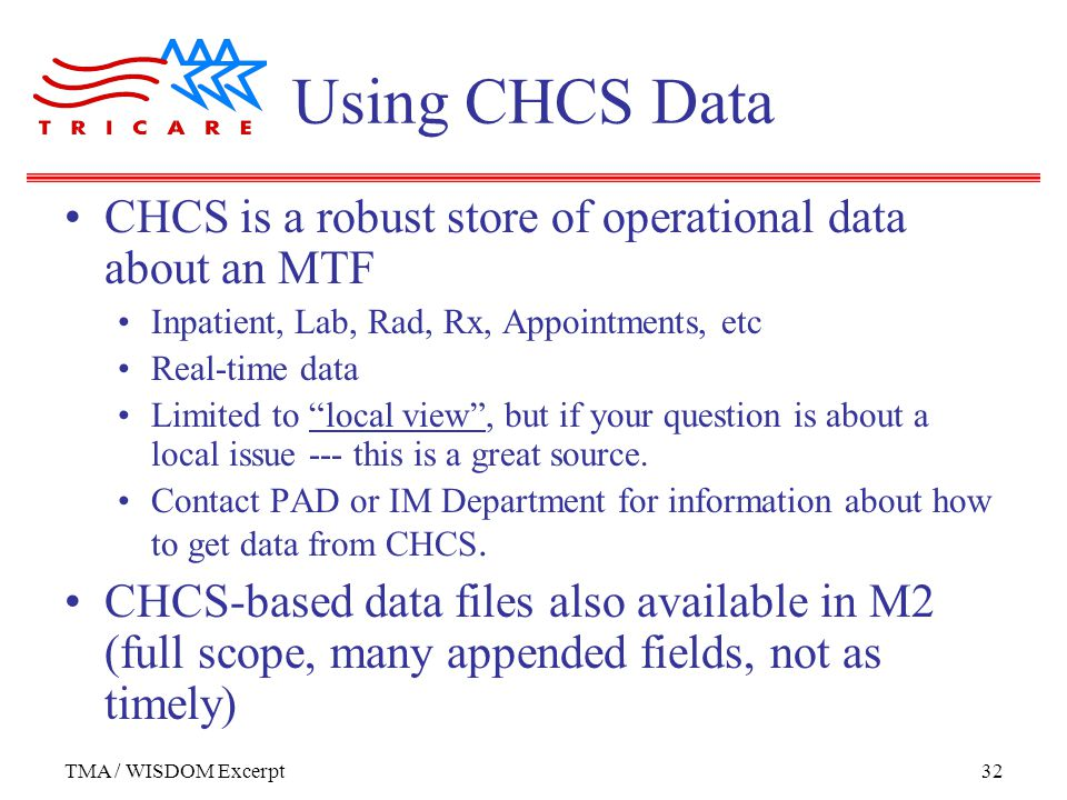 TMA / WISDOM Excerpt32 Using CHCS Data CHCS is a robust store of operational data about an MTF Inpatient, Lab, Rad, Rx, Appointments, etc Real-time data Limited to local view , but if your question is about a local issue --- this is a great source.