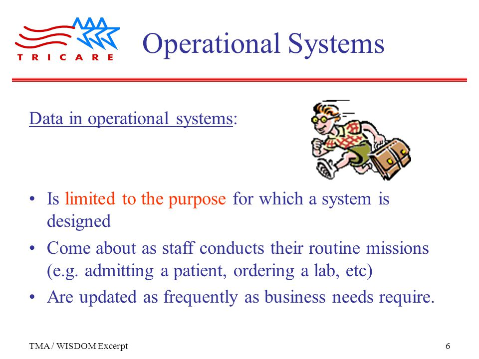 TMA / WISDOM Excerpt6 Data in operational systems: Is limited to the purpose for which a system is designed Come about as staff conducts their routine missions (e.g.