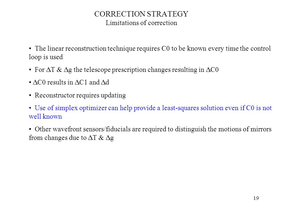 19 CORRECTION STRATEGY Limitations of correction The linear reconstruction technique requires C0 to be known every time the control loop is used For  T &  g the telescope prescription changes resulting in  C0  C0 results in  C1 and  d Reconstructor requires updating Use of simplex optimizer can help provide a least-squares solution even if C0 is not well known Other wavefront sensors/fiducials are required to distinguish the motions of mirrors from changes due to  T &  g