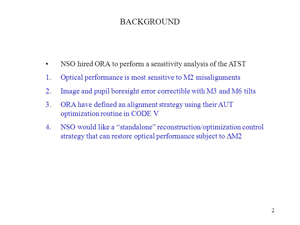 2 BACKGROUND NSO hired ORA to perform a sensitivity analysis of the ATST 1.Optical performance is most sensitive to M2 misalignments 2.Image and pupil boresight error correctible with M3 and M6 tilts 3.ORA have defined an alignment strategy using their AUT optimization routine in CODE V 4.NSO would like a standalone reconstruction/optimization control strategy that can restore optical performance subject to  M2