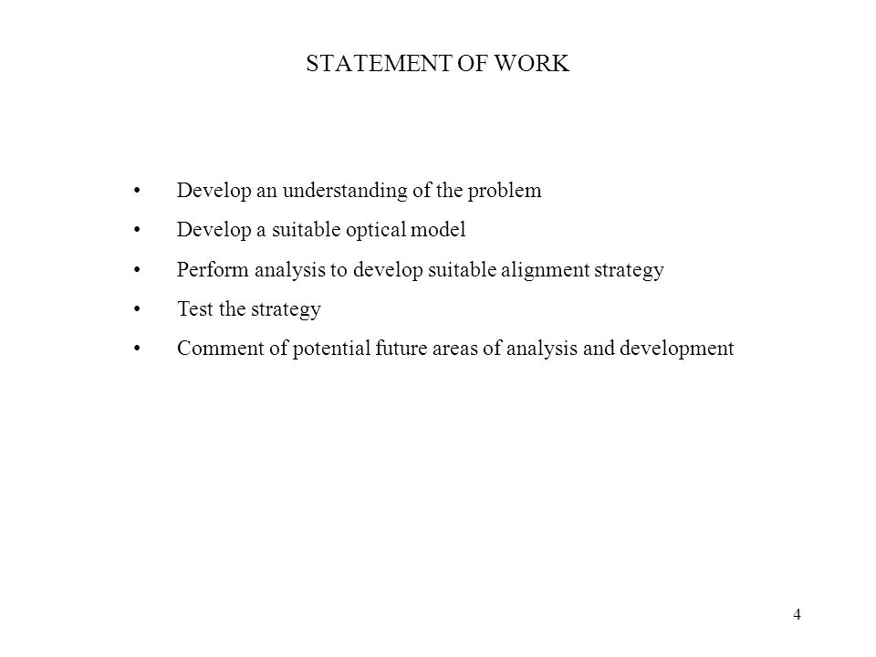 4 STATEMENT OF WORK Develop an understanding of the problem Develop a suitable optical model Perform analysis to develop suitable alignment strategy Test the strategy Comment of potential future areas of analysis and development