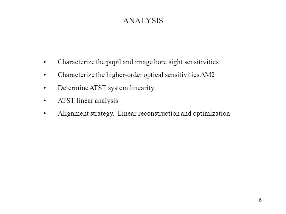 6 ANALYSIS Characterize the pupil and image bore sight sensitivities Characterize the higher-order optical sensitivities  M2 Determine ATST system linearity ATST linear analysis Alignment strategy.