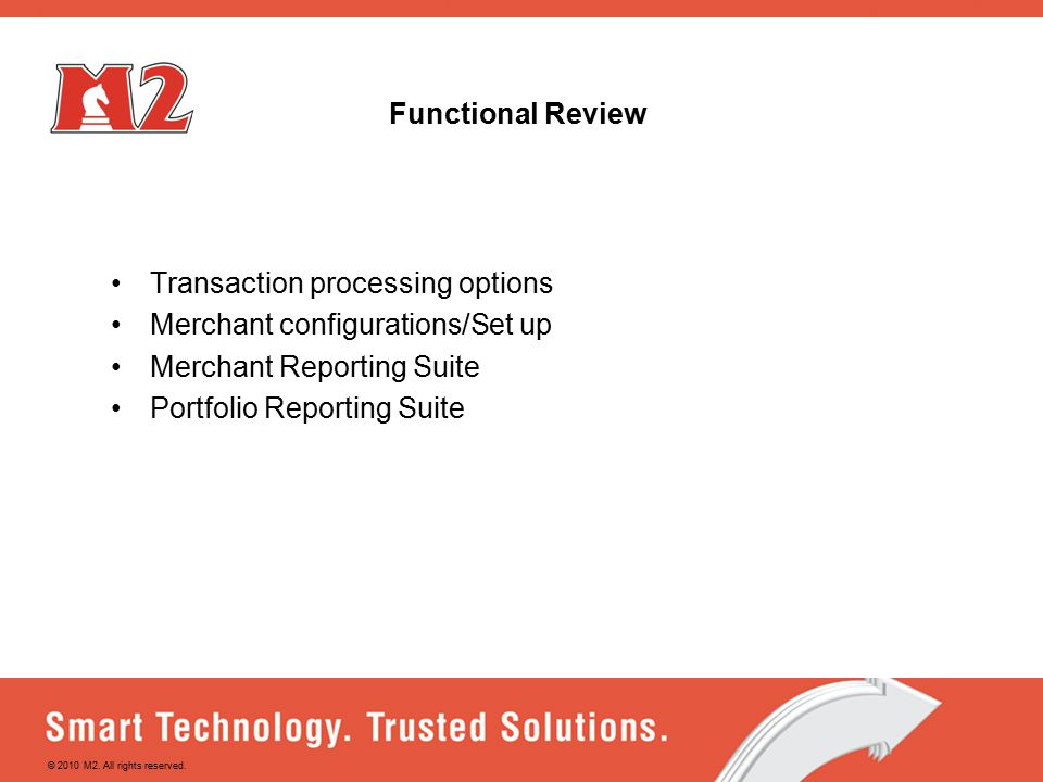 Functional Review Transaction processing options Merchant configurations/Set up Merchant Reporting Suite Portfolio Reporting Suite © 2010 M2.