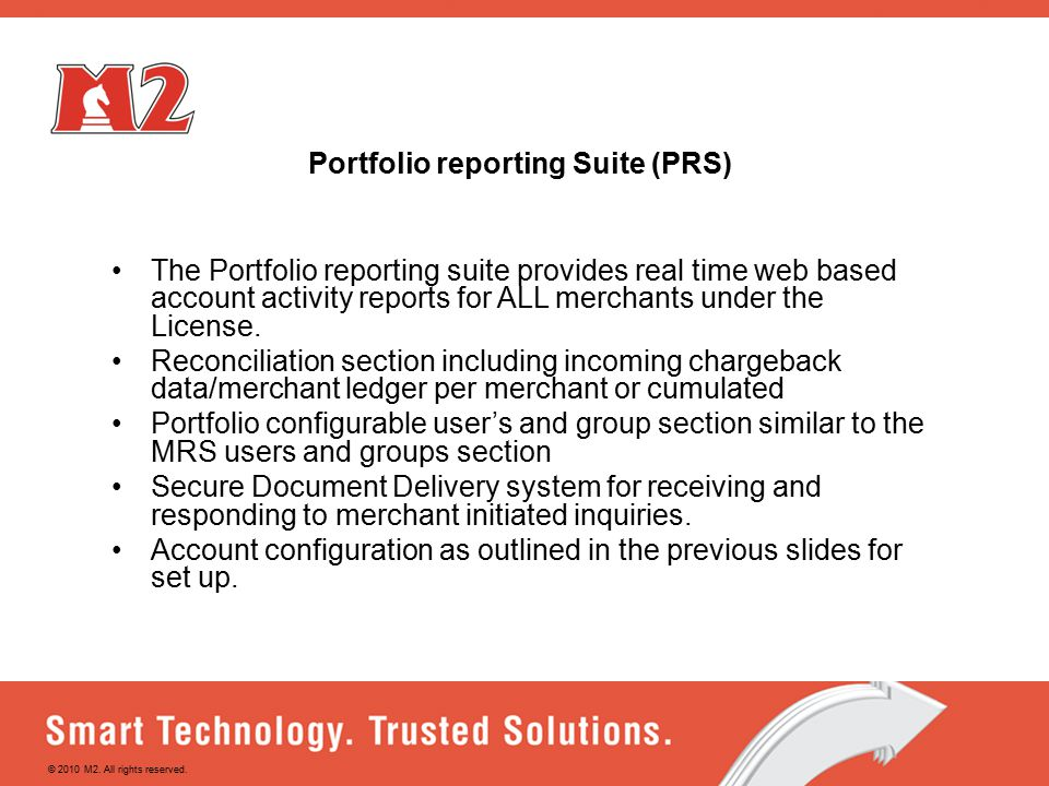 Portfolio reporting Suite (PRS) The Portfolio reporting suite provides real time web based account activity reports for ALL merchants under the License.