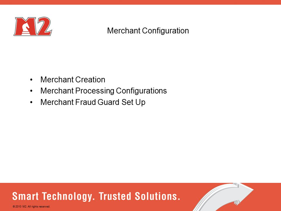 Merchant Configuration Merchant Creation Merchant Processing Configurations Merchant Fraud Guard Set Up © 2010 M2.