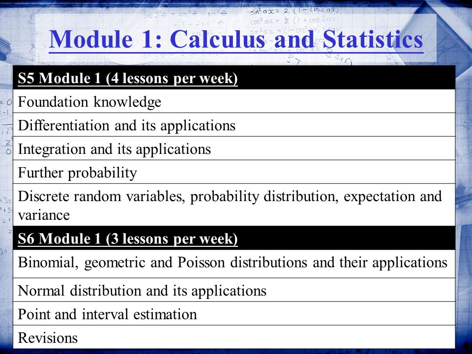 7 Module 1: Calculus and Statistics S5 Module 1 (4 lessons per week) Foundation knowledge Differentiation and its applications Integration and its applications Further probability Discrete random variables, probability distribution, expectation and variance S6 Module 1 (3 lessons per week) Binomial, geometric and Poisson distributions and their applications Normal distribution and its applications Point and interval estimation Revisions