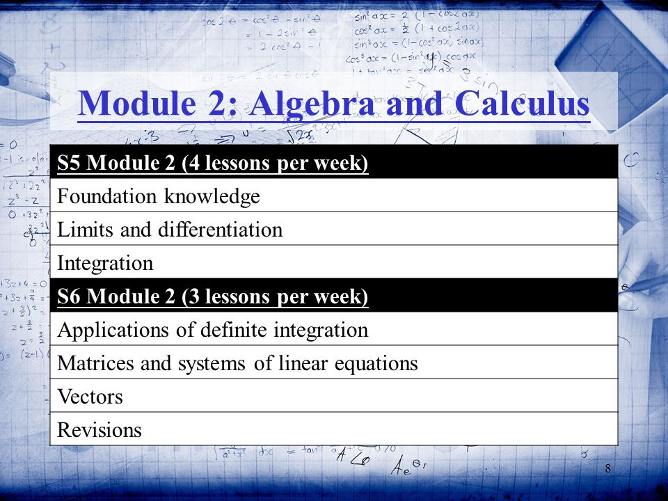 8 Module 2: Algebra and Calculus S5 Module 2 (4 lessons per week) Foundation knowledge Limits and differentiation Integration S6 Module 2 (3 lessons per week) Applications of definite integration Matrices and systems of linear equations Vectors Revisions