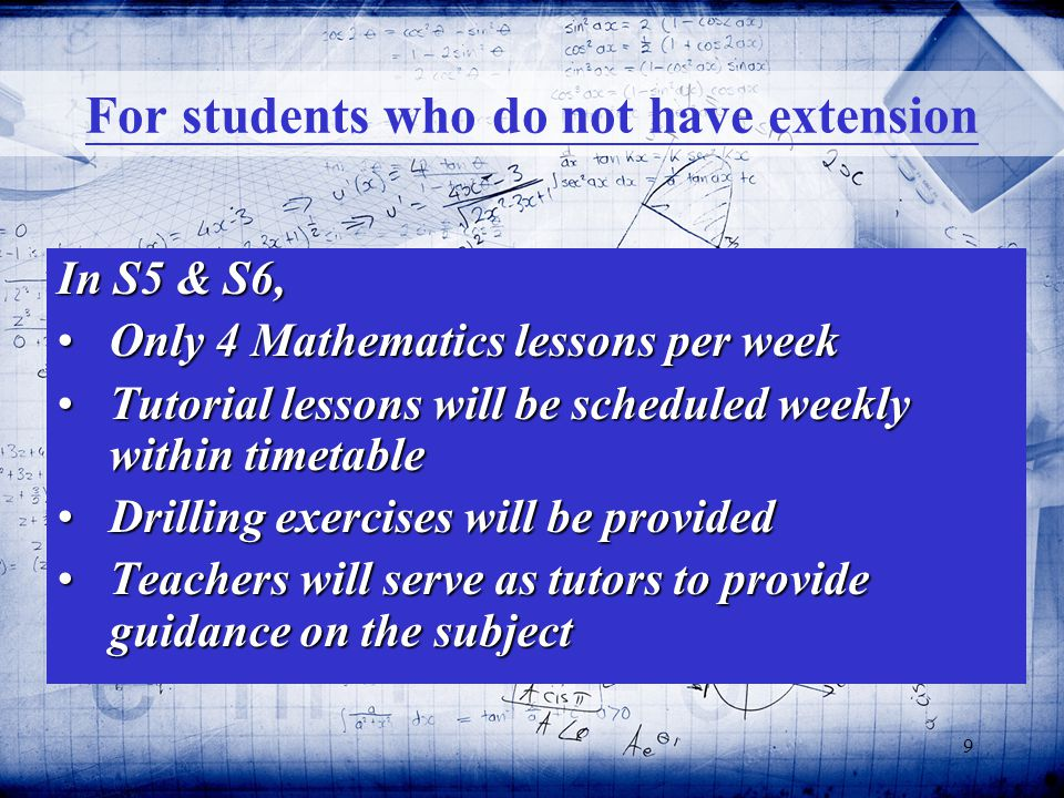 9 For students who do not have extension In S5 & S6, Only 4 Mathematics lessons per weekOnly 4 Mathematics lessons per week Tutorial lessons will be scheduled weekly within timetableTutorial lessons will be scheduled weekly within timetable Drilling exercises will be providedDrilling exercises will be provided Teachers will serve as tutors to provide guidance on the subjectTeachers will serve as tutors to provide guidance on the subject