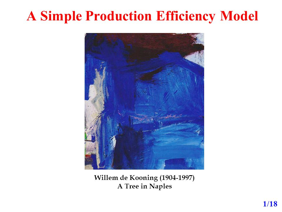 A Simple Production Efficiency Model 1/18 Willem de Kooning ( ) A Tree in Naples