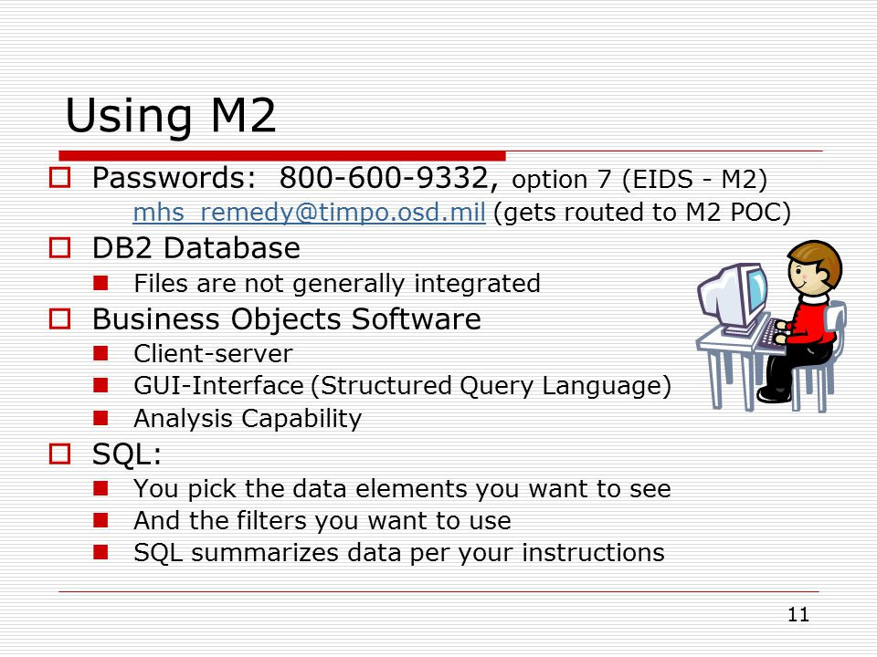 11 Using M2  Passwords: 800-600-9332, option 7 (EIDS - M2) mhs_remedy@timpo.osd.mil (gets routed to M2 POC)mhs_remedy@timpo.osd.mil  DB2 Database Files are not generally integrated  Business Objects Software Client-server GUI-Interface (Structured Query Language) Analysis Capability  SQL: You pick the data elements you want to see And the filters you want to use SQL summarizes data per your instructions