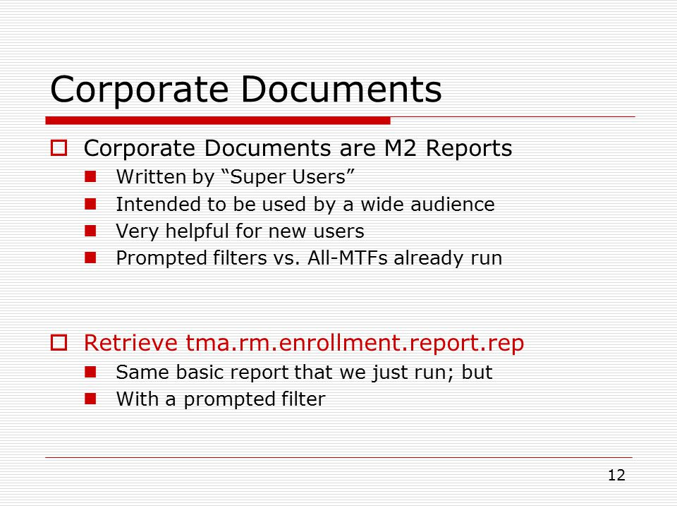 12 Corporate Documents  Corporate Documents are M2 Reports Written by Super Users Intended to be used by a wide audience Very helpful for new users Prompted filters vs.