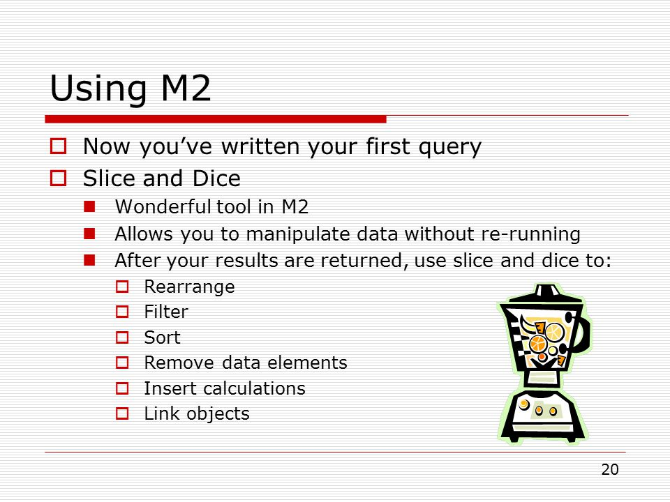 20  Now you've written your first query  Slice and Dice Wonderful tool in M2 Allows you to manipulate data without re-running After your results are returned, use slice and dice to:  Rearrange  Filter  Sort  Remove data elements  Insert calculations  Link objects Using M2