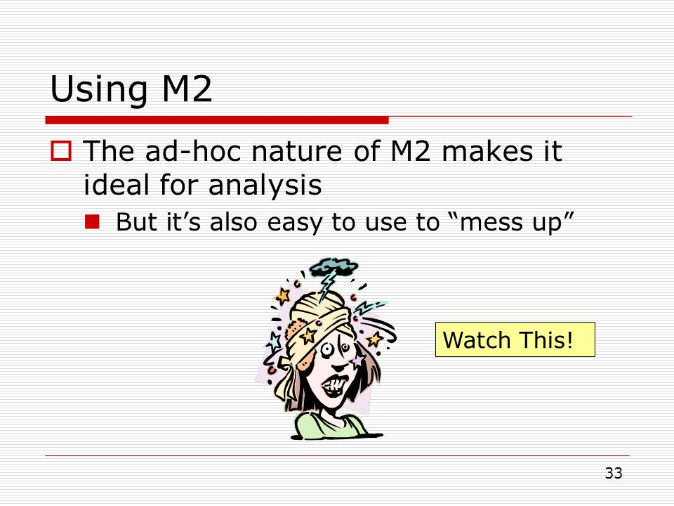 33 Using M2  The ad-hoc nature of M2 makes it ideal for analysis But it's also easy to use to mess up Watch This!
