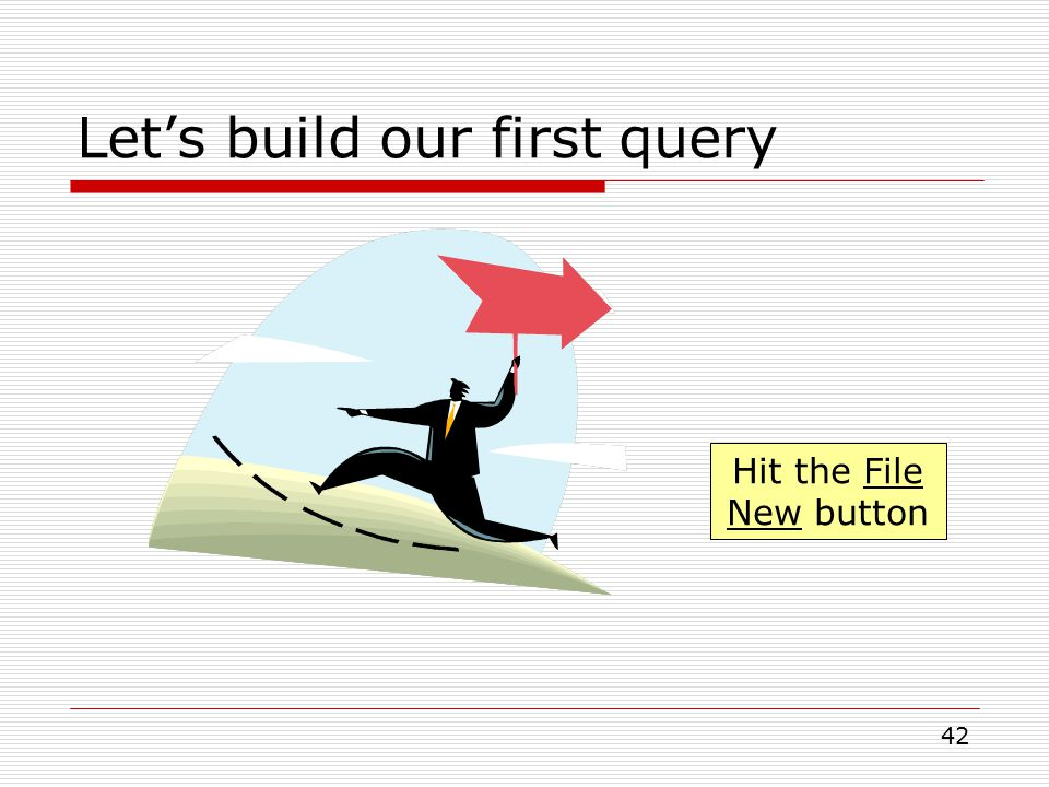 42 Let's build our first query Hit the File New button