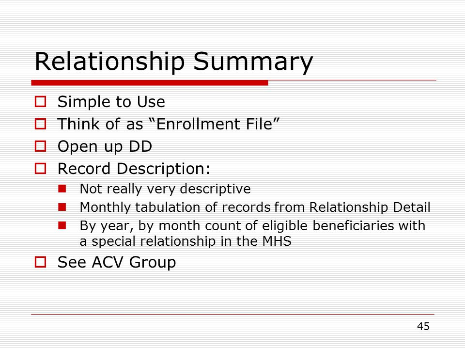 45  Simple to Use  Think of as Enrollment File  Open up DD  Record Description: Not really very descriptive Monthly tabulation of records from Relationship Detail By year, by month count of eligible beneficiaries with a special relationship in the MHS  See ACV Group Relationship Summary