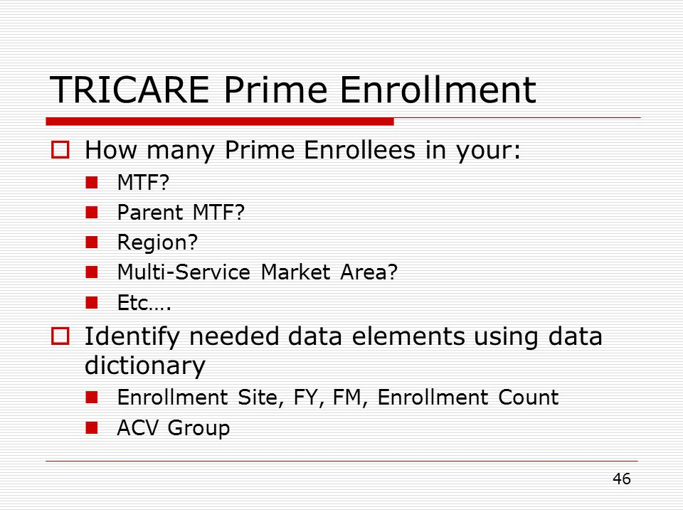 46 TRICARE Prime Enrollment  How many Prime Enrollees in your: MTF.