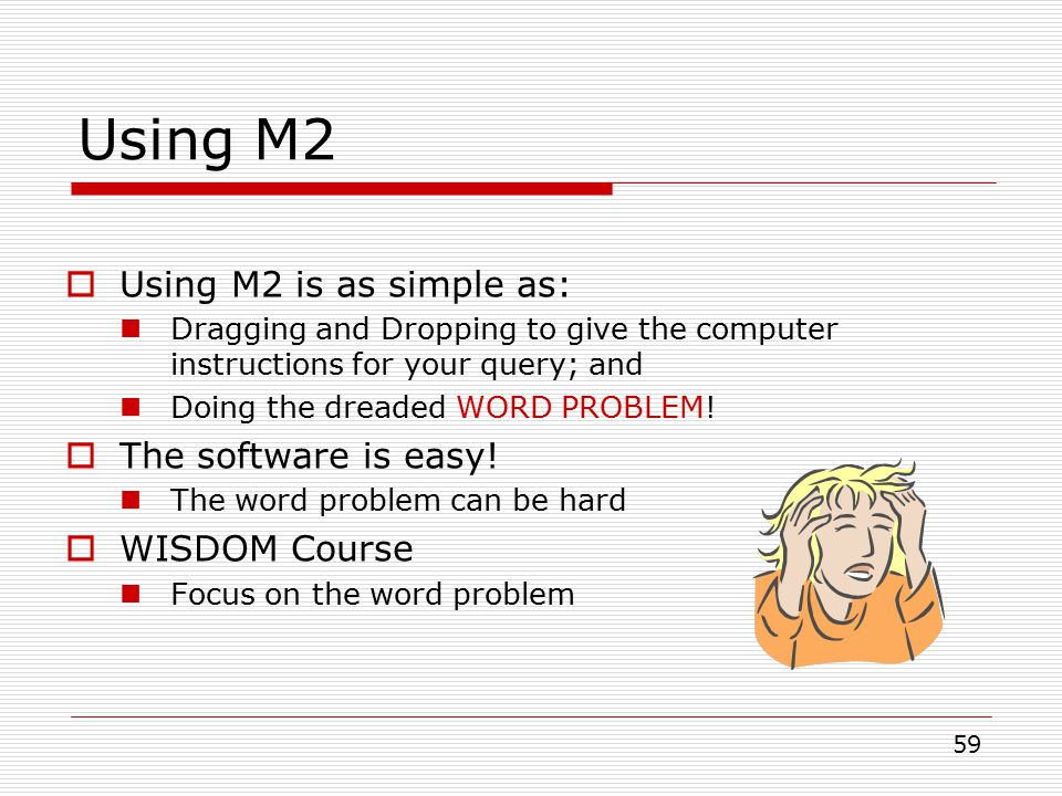 59 Using M2  Using M2 is as simple as: Dragging and Dropping to give the computer instructions for your query; and Doing the dreaded WORD PROBLEM.