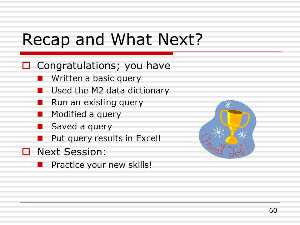 60 Recap and What Next?  Congratulations; you have Written a basic query Used the M2 data dictionary Run an existing query Modified a query Saved a q